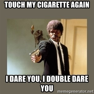doble dare you  - Touch my cigarette again i dare you, i double dare you
