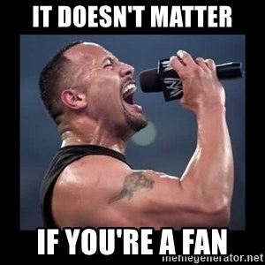 It doesn't matter! The Rock.  - It doesn't matter if you're a fan