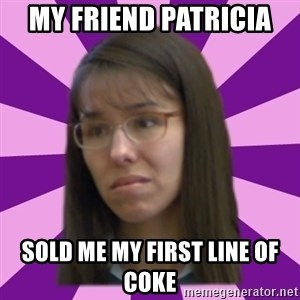 Jodi Arias meme 17 by Justice11 - My friend patricia  Sold me my first line of coke