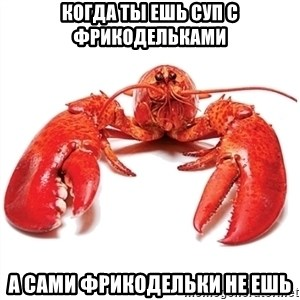 Unable to Relax and Have Fun Lobster - КОГДА ТЫ ЕШЬ СУП С ФРИКОДЕЛЬКАМИ а сами фрикодельки не ешь