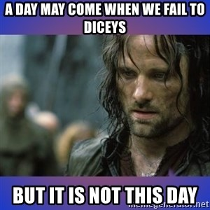 but it is not this day - A day may come when we fail to Diceys But it is not this day