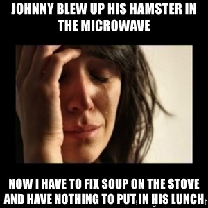 todays problem crying woman - Johnny blew up his hamster in the microwave now i have to fix soup on the stove and have nothing to put in his lunch