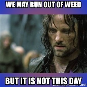 but it is not this day - WE MAY RUN OUT OF WEED BUT IT IS NOT THIS DAY