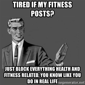 Kill Yourself Please - Tired if my fitness posts?  Just block everything health and fitness related, you know like you do in real life