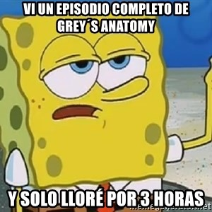 Only Cried for 20 minutes Spongebob - VI UN EPISODIO COMPLETO DE GREY´S ANATOMY Y SOLO LLORÉ POR 3 Horas