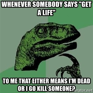"Philosoraptor - whenever somebody says ""get a life"" to me that either means i'm dead or i go kill someone?"
