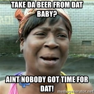Ain't Nobody got time fo that - take da beer from dat baby? aint nobody got time for dat!