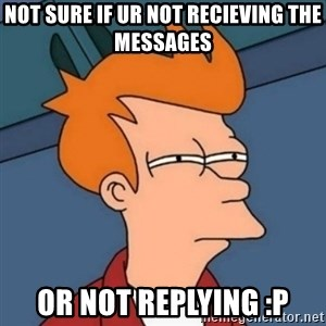 Not sure if troll - not sure if ur not recieving the messages or not replying :P
