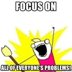 x all the y - focus on ALL OF everyone's problems!