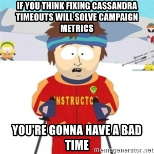 Bad time ski instructor 1 - if you think fixing cassandra timeouts will solve campaign metrics you're gonna have a bad time