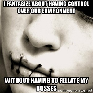 silence - I fantasize about having control over our environment without having to fellate my bosses
