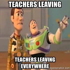X, X Everywhere  - teachers leaving teachers leaving everywhere
