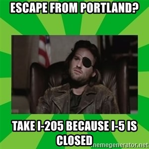 Snake Plissken - ESCAPE FROM PORTLAND? TAKE I-205 BECAUSE I-5 IS CLOSED