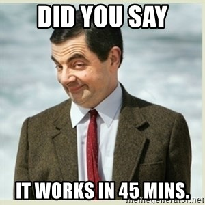 MR bean - did you say It works in 45 mins.