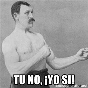 overly manly man -  Tu no, ¡yo si!