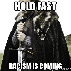 Ned Stark - Hold fast racism is coming