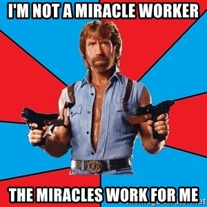 Chuck Norris  - I'm not a miracle worker the miracles work for me