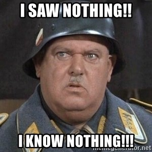 Sergeant Schultz - I Saw Nothing!! i know nothing!!!