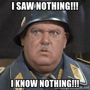 Sergeant Schultz - I saw nothing!!! I know nothing!!!