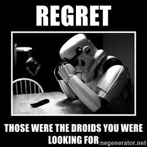 Sad Trooper - REGRET THOSE WERE THE DROIDS YOU WERE LOOKING FOR