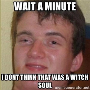 Drogado Meme - wait a minute i dont think that was a witch soul
