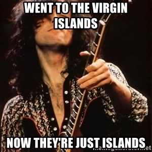 Jimmy Page - went to the virgin islands now they're just islands
