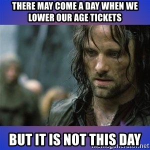 but it is not this day - There MAY COME A DAY when WE LOWER OUR AGE TICKETS BUT IT IS NOT THIS DAY