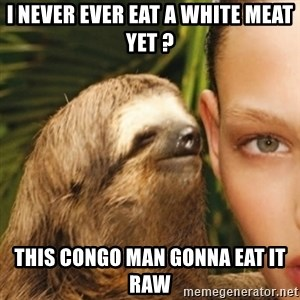 Whisper Sloth - i never ever eat a white meat yet ? this congo man gonna eat it raw