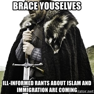Ned Stark - bRACE YOUSELVES ILL-INFORMED RANTS ABOUT ISLAM AND IMMIGRATION ARE COMING