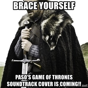 Ned Stark - brace yourself paso's GAME OF THRONES SOUNDTRACK cover is coming!!