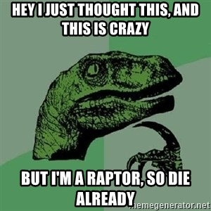 Philosoraptor - Hey I just thought this, and this is crazy But I'm a raptor, so die already