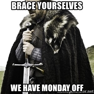 Ned Stark - Brace yourselves We have monday off