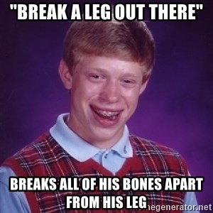 "Bad Luck Brian - ""break a leg out there"" breaks all of his bones apart from his leg"