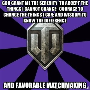 World of Tanks - God grant me the serenity  to accept the things I cannot change;  courage to change the things I can; and wisdom to know the difference and favorable matchmaking