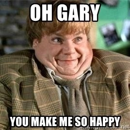 TommyBoy  - OH GARY YOU MAKE ME SO HAPPY