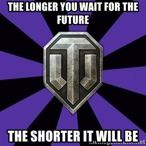 World of Tanks - The longer you wait for the future The shorter it will be