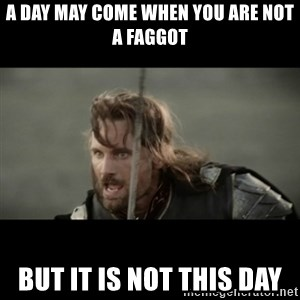 But it is not this Day ARAGORN - a day may come when you are not a faggot but it is not this day