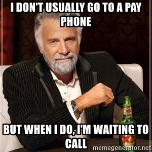 The Most Interesting Man In The World - I don't usually go to a pay phone but when i do, i'm waiting to call