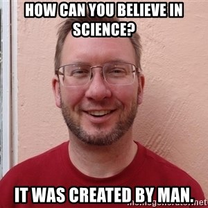 Asshole Christian missionary - how can you believe in science? it was created by man.