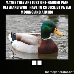 good advice duck - maybe they are just one-handed war veterans who   have to choose between moving and aiming ..