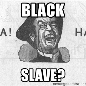 Ha Ha Guy - black slave?