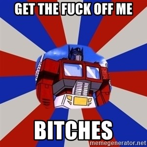 Optimus Prime - get the fuck off me Bitches