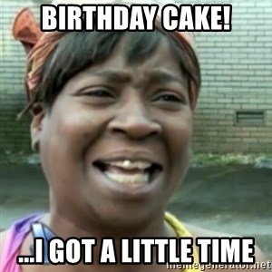 Ain't nobody got time fo dat so - Birthday cake! ...I got a little time