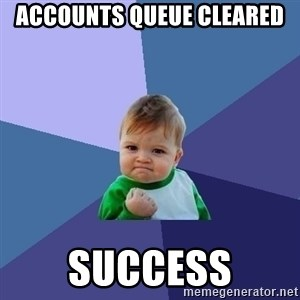 Success Kid - ACCOUNTS QUEUE CLEARED  SUCCESS