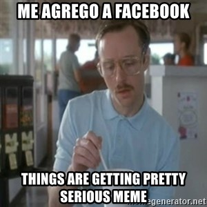 Pretty serious - me agrego a facebook Things are getting pretty serious meme