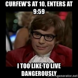 Dangerously Austin Powers - curfew's at 10, enters at 9:59 I too like to live Dangerously