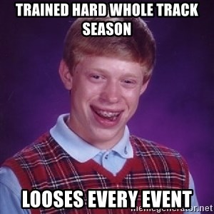 Bad Luck Brian - trained hard whole track season looses every event