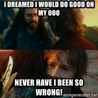 Never Have I Been So Wrong - I dreamed I would do good on my ooo Never have I been so wrong!