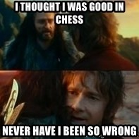 Never Have I Been So Wrong - i thought i was good in chess never have i been so wrong