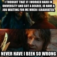 Never Have I Been So Wrong - i thought that if i worked hard in university and got a degree, id have a job waiting for me when i graduated, never have i been so wrong